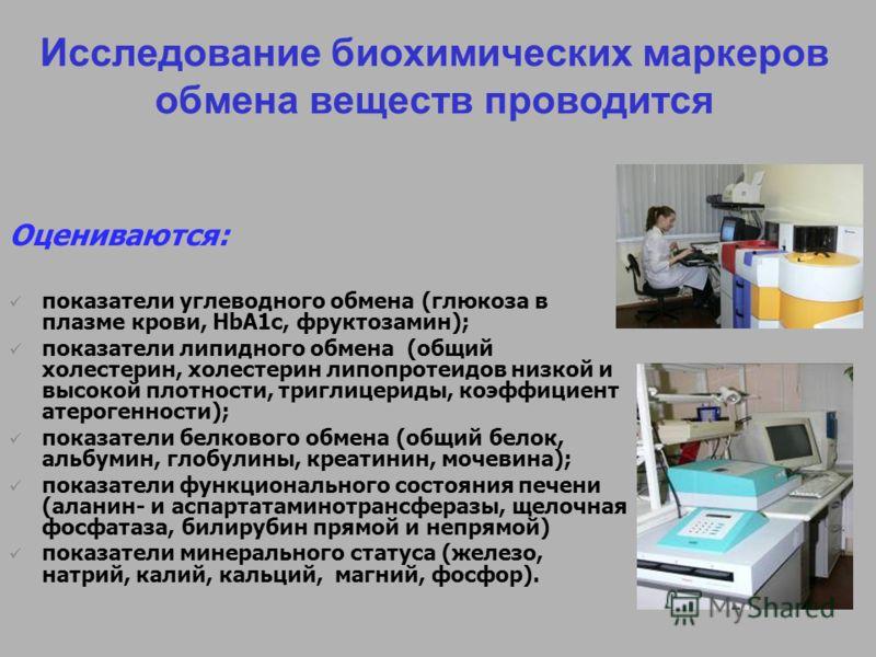 Исследование биохимических маркеров обмена веществ проводится Оцениваются: показатели углеводного обмена (глюкоза в плазме крови, HbA1c, фруктозамин); показатели липидного обмена (общий холестерин, холестерин липопротеидов низкой и высокой плотности,
