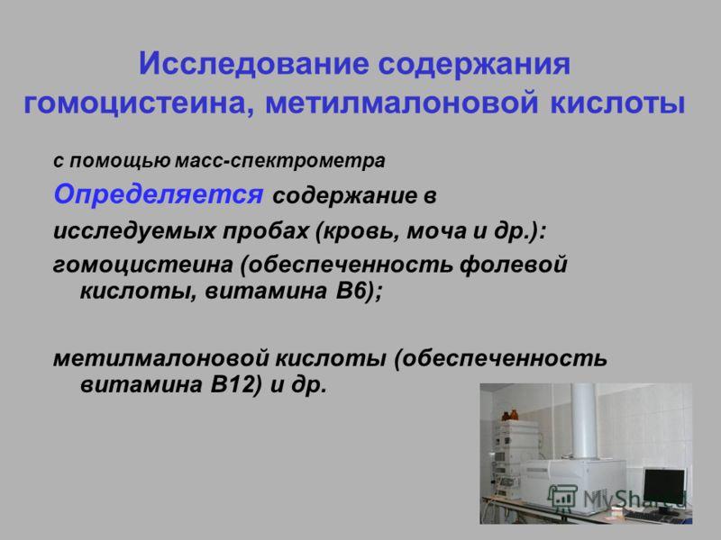 Исследование содержания гомоцистеина, метилмалоновой кислоты с помощью масс-спектрометра Определяется содержание в исследуемых пробах (кровь, моча и др.): гомоцистеина (обеспеченность фолевой кислоты, витамина В6); метилмалоновой кислоты (обеспеченно