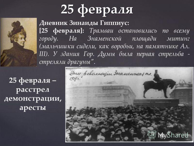 25 февраля Дневник Зинаиды Гиппиус: [25 февраля]: Трамваи остановились по всему городу. На Знаменской площади митинг (мальчишки сидели, как воробьи, на памятнике Ал. III). У здания Гор. Думы была первая стрельба - стреляли драгуны