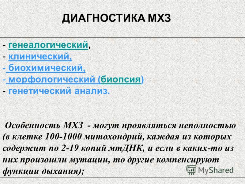 ДИАГНОСТИКА МХЗ - генеалогический,генеалогический - клинический, - биохимический, - морфологический (биопсия)биопсия - генетический анализ. Особенность МХЗ - могут проявляться неполностью (в клетке 100-1000 митохондрий, каждая из которых содержит по