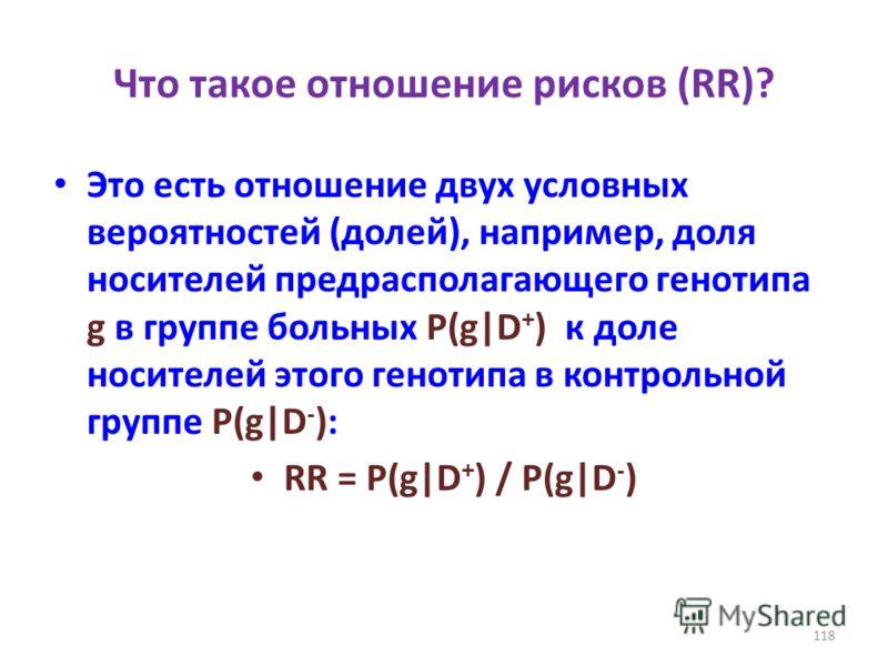 Что такое отношение рисков (RR)? Это есть отношение двух условных вероятностей (долей), например, доля носителей предрасполагающего генотипа g в группе больных P(g|D + ) к доле носителей этого генотипа в контрольной группе P(g|D - ): RR = P(g|D + ) /