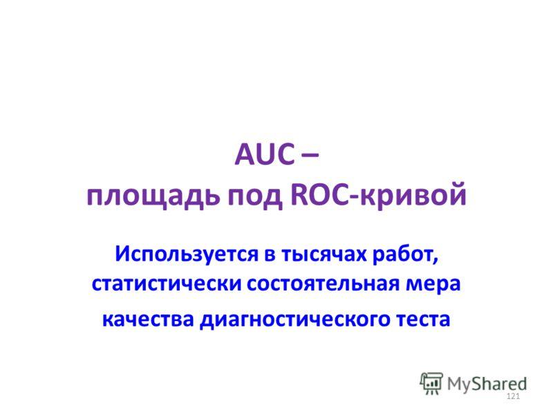 AUC – площадь под ROC-кривой Используется в тысячах работ, статистически состоятельная мера качества диагностического теста 121