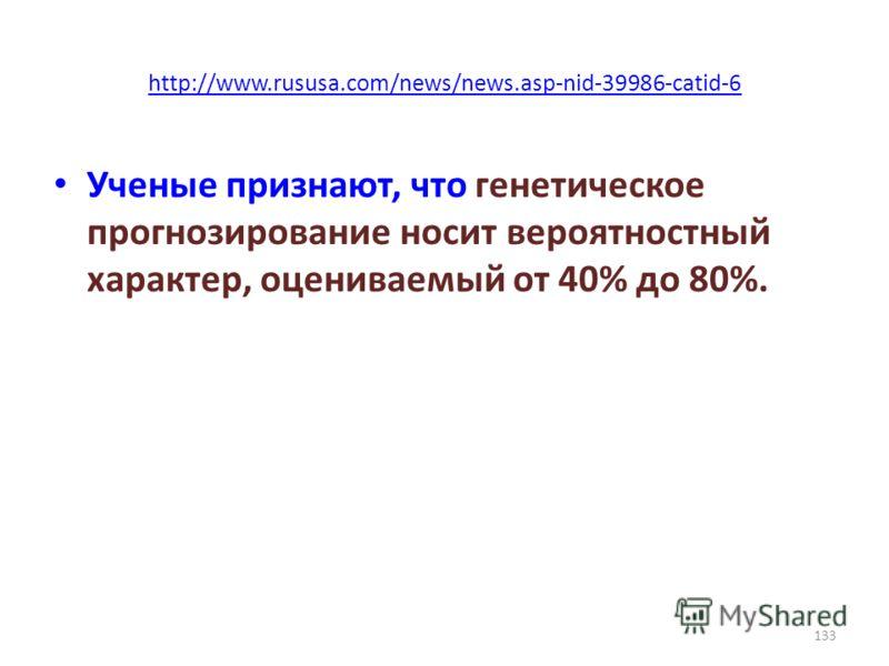 http://www.rususa.com/news/news.asp-nid-39986-catid-6 Ученые признают, что генетическое прогнозирование носит вероятностный характер, оцениваемый от 40% до 80%. 133
