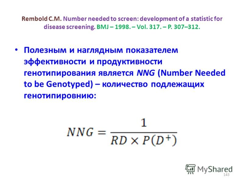 Rembold C.M. Number needed to screen: development of a statistic for disease screening. BMJ – 1998. – Vol. 317. – P. 307–312. Полезным и наглядным показателем эффективности и продуктивности генотипирования является NNG (Number Needed to be Genotyped)