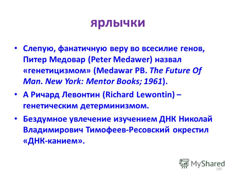 ярлычки Слепую, фанатичную веру во всесилие генов, Питер Медовар (Peter Medawer) назвал «генетицизмом» (Medawar PB. The Future Of Man. New York: Mentor Books; 1961). А Ричард Левонтин (Richard Lewontin) – генетическим детерминизмом. Бездумное увлечен