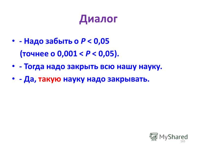 Диалог - Надо забыть о P < 0,05 (точнее о 0,001 < P < 0,05). - Тогда надо закрыть всю нашу науку. - Да, такую науку надо закрывать. 165