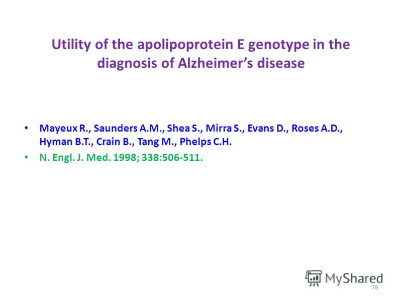 Utility of the apolipoprotein E genotype in the diagnosis of Alzheimers disease Mayeux R., Saunders A.M., Shea S., Mirra S., Evans D., Roses A.D., Hyman B.T., Crain B., Tang M., Phelps C.H. N. Engl. J. Med. 1998; 338:506-511. 78