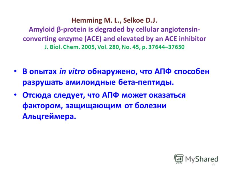 Hemming M. L., Selkoe D.J. Amyloid β-protein is degraded by cellular angiotensin- converting enzyme (ACE) and elevated by an ACE inhibitor J. Biol. Chem. 2005, Vol. 280, No. 45, p. 37644–37650 В опытах in vitro обнаружено, что АПФ способен разрушать