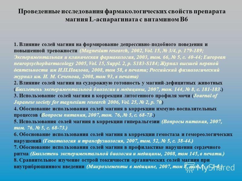 1. Влияние солей магния на формирование депрессивно-подобного поведения и повышенной тревожности (Magnesium research, 2002, Vol. 15, 3/4, p. 179-189; Экспериментальная и клиническая фармакология, 2003, том. 66, 5, с. 40-44; European neuropsychopharma