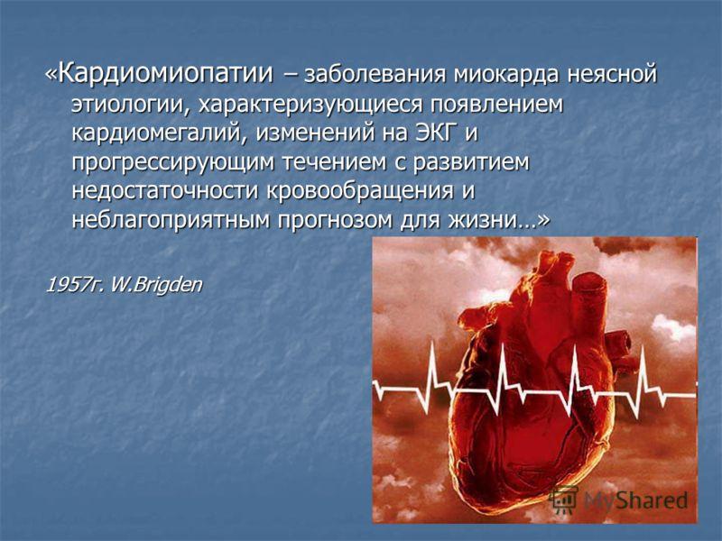« Кардиомиопатии – заболевания миокарда неясной этиологии, характеризующиеся появлением кардиомегалий, изменений на ЭКГ и прогрессирующим течением с развитием недостаточности кровообращения и неблагоприятным прогнозом для жизни…» 1957г. W.Brigden