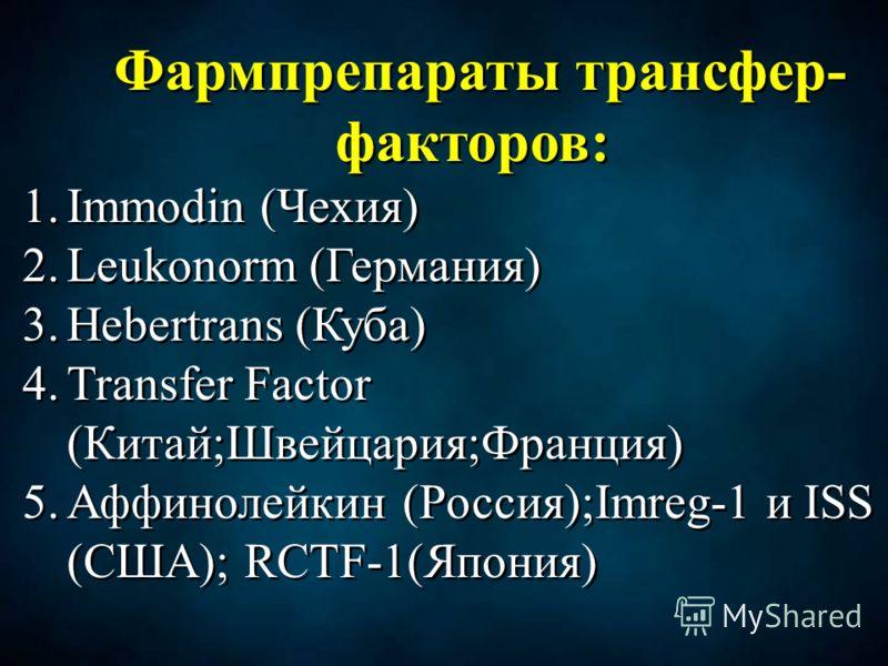 Фармпрепараты трансфер- факторов: 1.Immodin (Чехия) 2.Leukonorm (Германия) 3.Hebertrans (Куба) 4.Transfer Factor (Китай;Швейцария;Франция) 5.Аффинолейкин (Россия);Imreg-1 и ISS (США); RCTF-1(Япония) Фармпрепараты трансфер- факторов: 1.Immodin (Чехия)