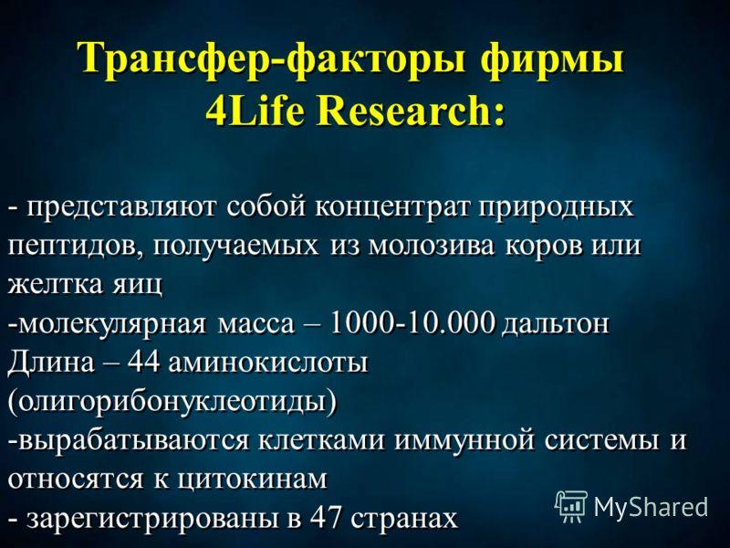 Трансфер-факторы фирмы 4Life Research: - представляют собой концентрат природных пептидов, получаемых из молозива коров или желтка яиц -молекулярная масса – 1000-10.000 дальтон Длина – 44 аминокислоты (олигорибонуклеотиды) -вырабатываются клетками им