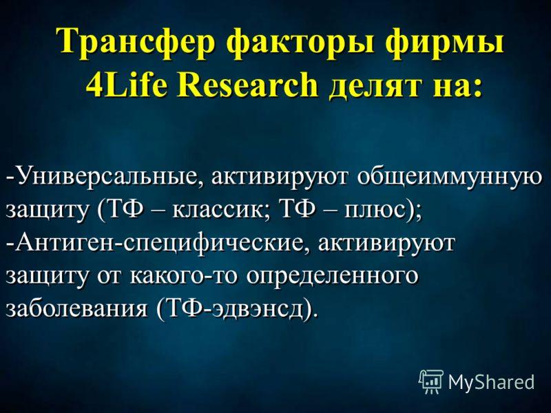 Трансфер факторы фирмы 4Life Research делят на: Трансфер факторы фирмы 4Life Research делят на: -Универсальные, активируют общеиммунную защиту (ТФ – классик; ТФ – плюс); -Антиген-специфические, активируют защиту от какого-то определенного заболевания