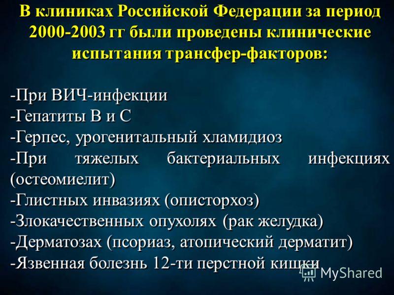 В клиниках Российской Федерации за период 2000-2003 гг были проведены клинические испытания трансфер-факторов: -При ВИЧ-инфекции -Гепатиты В и С -Герпес, урогенитальный хламидиоз -При тяжелых бактериальных инфекциях (остеомиелит) -Глистных инвазиях (