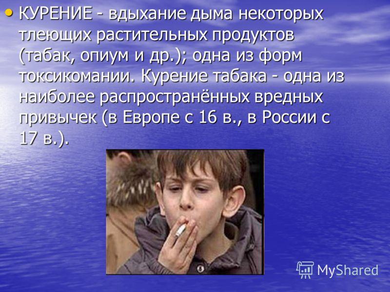 КУРЕНИЕ - вдыхание дыма некоторых тлеющих растительных продуктов (табак, опиум и др.); одна из форм токсикомании. Курение табака - одна из наиболее распространённых вредных привычек (в Европе с 16 в., в России с 17 в.). КУРЕНИЕ - вдыхание дыма некото