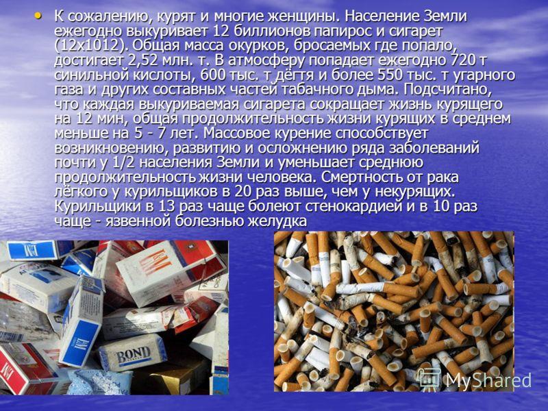 К сожалению, курят и многие женщины. Население Земли ежегодно выкуривает 12 биллионов папирос и сигарет (12х1012). Общая масса окурков, бросаемых где попало, достигает 2,52 млн. т. В атмосферу попадает ежегодно 720 т синильной кислоты, 600 тыс. т дёг