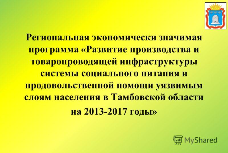 Региональная экономически значимая программа «Развитие производства и товаропроводящей инфраструктуры системы социального питания и продовольственной помощи уязвимым слоям населения в Тамбовской области на 2013-2017 годы»