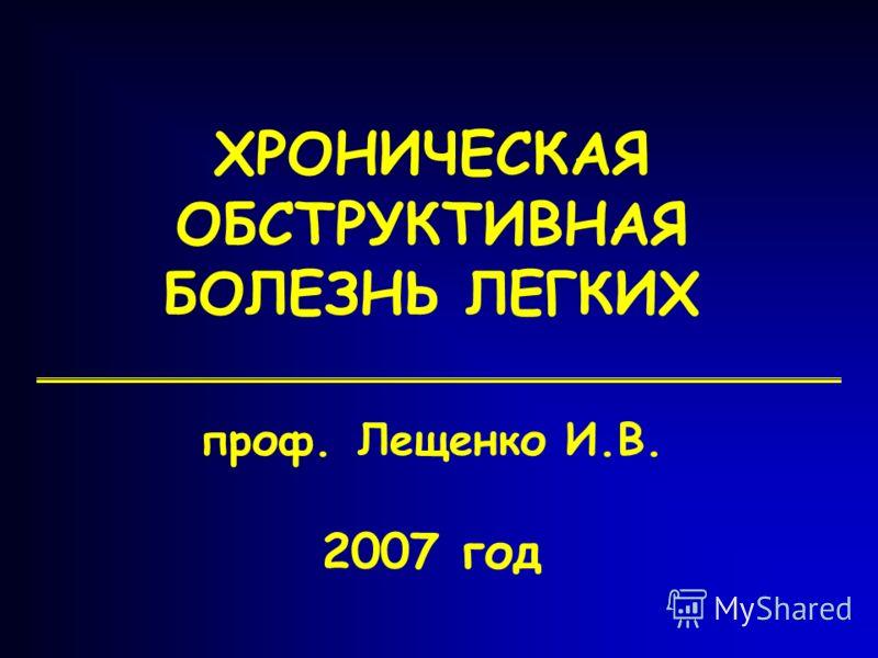1 ХРОНИЧЕСКАЯ ОБСТРУКТИВНАЯ БОЛЕЗНЬ ЛЕГКИХ проф. Лещенко И.В. 2007 год