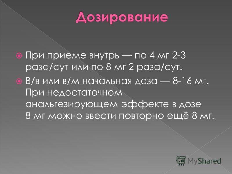 При приеме внутрь по 4 мг 2-3 раза/сут или по 8 мг 2 раза/сут. В/в или в/м начальная доза 8-16 мг. При недостаточном анальгезирующем эффекте в дозе 8 мг можно ввести повторно ещё 8 мг.