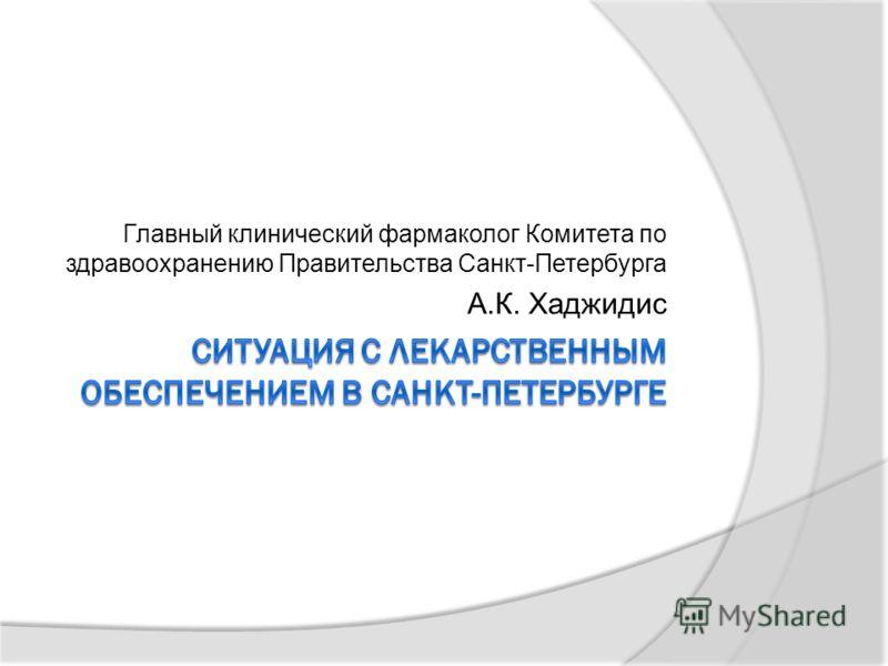 Главный клинический фармаколог Комитета по здравоохранению Правительства Санкт-Петербурга А.К. Хаджидис