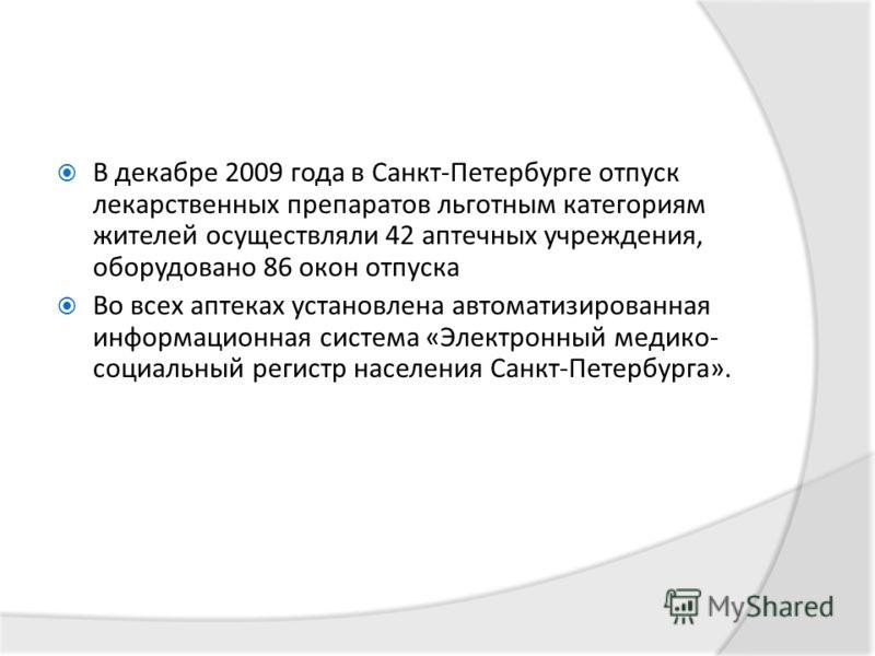 В декабре 2009 года в Санкт-Петербурге отпуск лекарственных препаратов льготным категориям жителей осуществляли 42 аптечных учреждения, оборудовано 86 окон отпуска Во всех аптеках установлена автоматизированная информационная система «Электронный мед