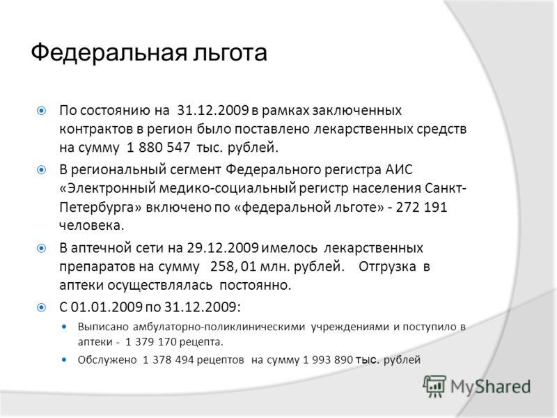 Федеральная льгота По состоянию на 31.12.2009 в рамках заключенных контрактов в регион было поставлено лекарственных средств на сумму 1 880 547 тыс. рублей. В региональный сегмент Федерального регистра АИС «Электронный медико-социальный регистр насел