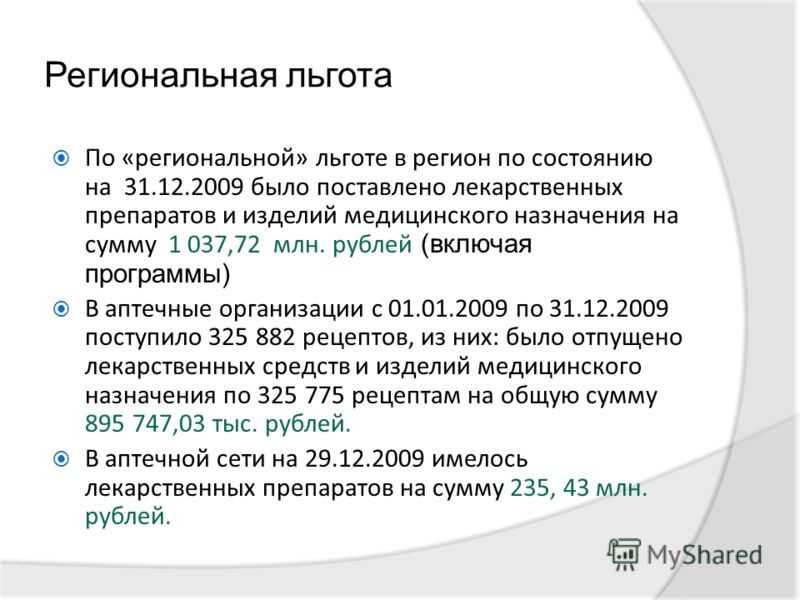 Региональная льгота По «региональной» льготе в регион по состоянию на 31.12.2009 было поставлено лекарственных препаратов и изделий медицинского назначения на сумму 1 037,72 млн. рублей (включая программы) В аптечные организации с 01.01.2009 по 31.12