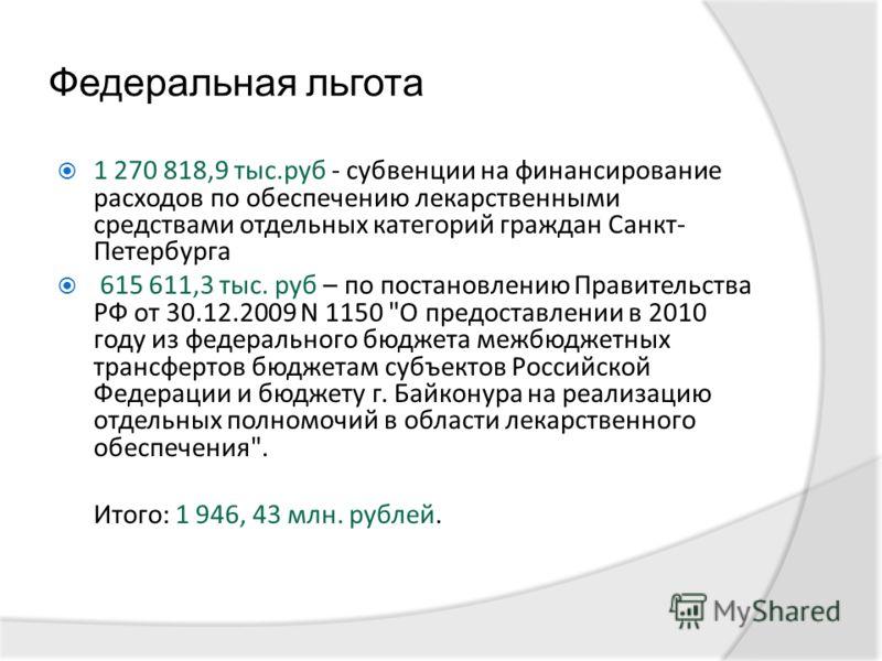 Федеральная льгота 1 270 818,9 тыс.руб - субвенции на финансирование расходов по обеспечению лекарственными средствами отдельных категорий граждан Санкт- Петербурга 615 611,3 тыс. руб – по постановлению Правительства РФ от 30.12.2009 N 1150