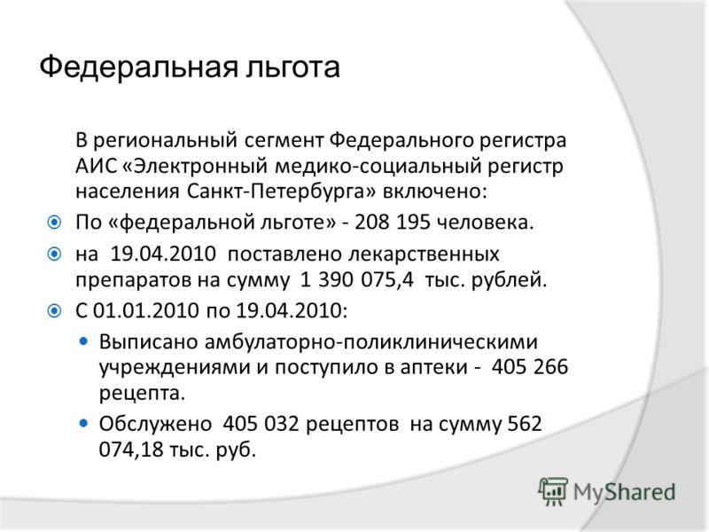 Федеральная льгота В региональный сегмент Федерального регистра АИС «Электронный медико-социальный регистр населения Санкт-Петербурга» включено: По «федеральной льготе» - 208 195 человека. на 19.04.2010 поставлено лекарственных препаратов на сумму 1