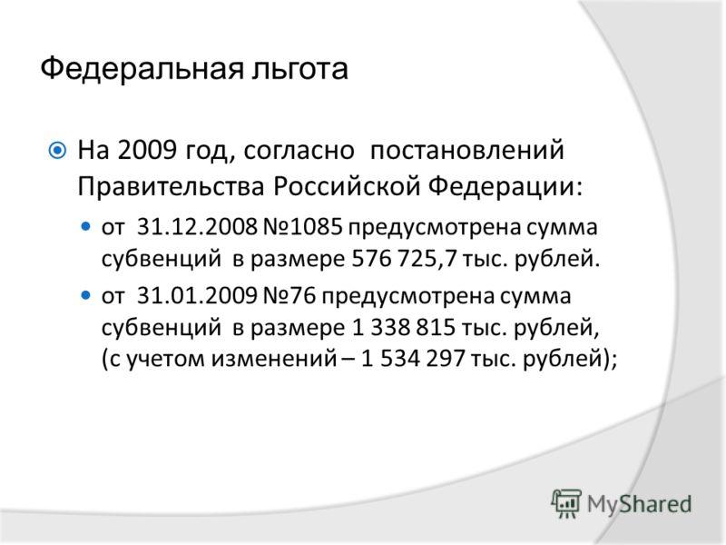 Федеральная льгота На 2009 год, согласно постановлений Правительства Российской Федерации: от 31.12.2008 1085 предусмотрена сумма субвенций в размере 576 725,7 тыс. рублей. от 31.01.2009 76 предусмотрена сумма субвенций в размере 1 338 815 тыс. рубле