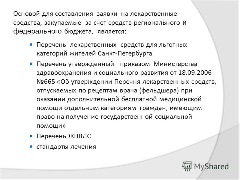 Основой для составления заявки на лекарственные средства, закупаемые за счет средств регионального и федерального бюджета, является: Перечень лекарственных средств для льготных категорий жителей Санкт-Петербурга Перечень утвержденный приказом Министе