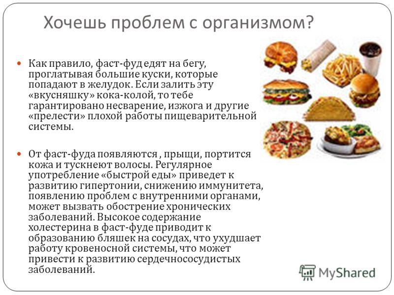 Хочешь проблем с организмом ? Как правило, фаст - фуд едят на бегу, проглатывая большие куски, которые попадают в желудок. Если залить эту « вкусняшку » кока - колой, то тебе гарантировано несварение, изжога и другие « прелести » плохой работы пищева