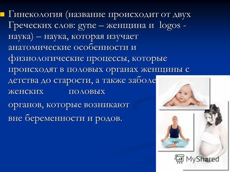 Гинекология (название происходит от двух Греческих слов: gyne – женщина и logos - наука) – наука, которая изучает анатомические особенности и физиологические процессы, которые происходят в половых органах женщины с детства до старости, а также заболе