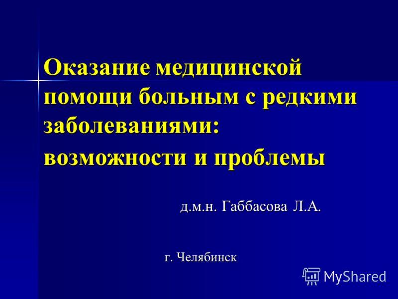 Оказание медицинской помощи больным с редкими заболеваниями: возможности и проблемы д.м.н. Габбасова Л.А. д.м.н. Габбасова Л.А. г. Челябинск