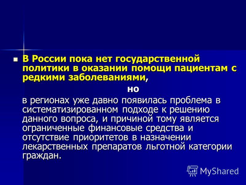 В России пока нет государственной политики в оказании помощи пациентам с редкими заболеваниями, В России пока нет государственной политики в оказании помощи пациентам с редкими заболеваниями, но но в регионах уже давно появилась проблема в систематиз