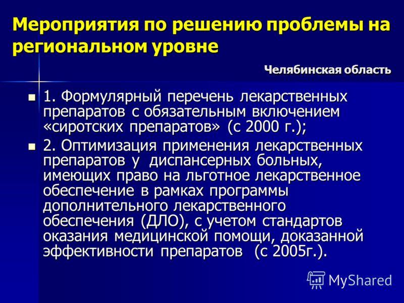 Мероприятия по решению проблемы на региональном уровне Челябинская область 1. Формулярный перечень лекарственных препаратов с обязательным включением «сиротских препаратов» (с 2000 г.); 1. Формулярный перечень лекарственных препаратов с обязательным