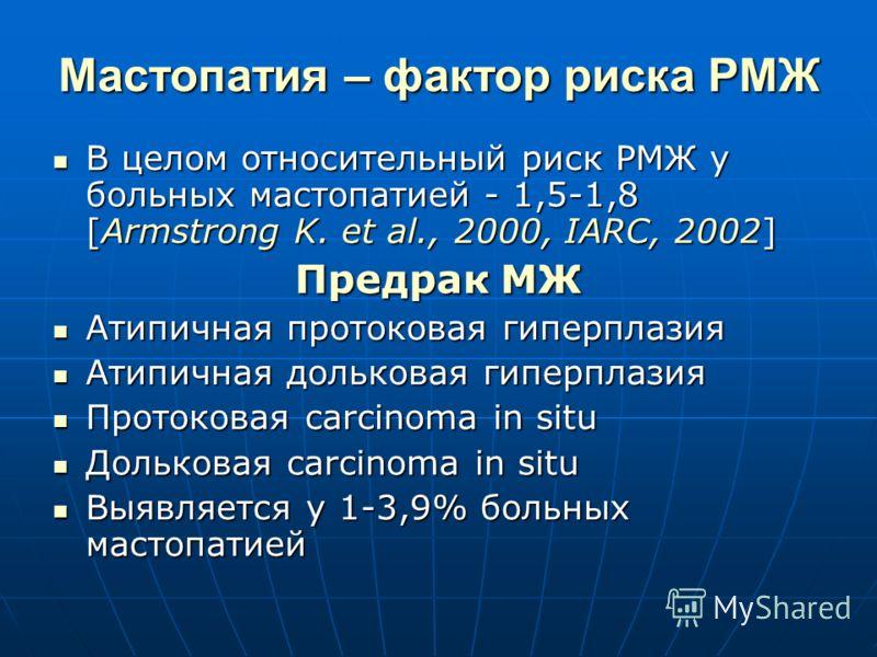 Мастопатия – фактор риска РМЖ В целом относительный риск РМЖ у больных мастопатией - 1,5-1,8 [Armstrong K. et al., 2000, IARC, 2002] В целом относительный риск РМЖ у больных мастопатией - 1,5-1,8 [Armstrong K. et al., 2000, IARC, 2002] Предрак МЖ Ати