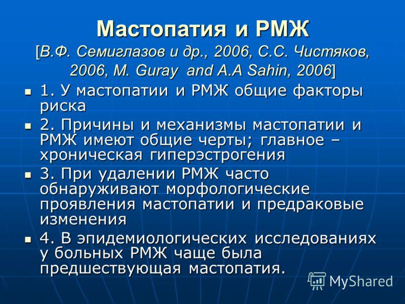 Мастопатия и РМЖ [В.Ф. Семиглазов и др., 2006, С.С. Чистяков, 2006, M. Guray and A.A Sahin, 2006] 1. У мастопатии и РМЖ общие факторы риска 1. У мастопатии и РМЖ общие факторы риска 2. Причины и механизмы мастопатии и РМЖ имеют общие черты; главное –