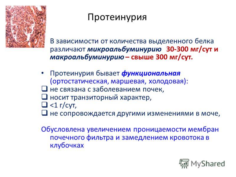 Протеинурия В зависимости от количества выделенного белка различают микроальбуминурию 30-300 мг/сут и макроальбуминурию – свыше 300 мг/сут. Протеинурия бывает функциональная (ортостатическая, маршевая, холодовая): не связана с заболеванием почек, нос