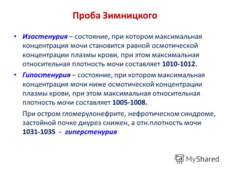 Проба Зимницкого Изостенурия – состояние, при котором максимальная концентрация мочи становится равной осмотической концентрации плазмы крови, при этом максимальная относительная плотность мочи составляет 1010-1012. Гипостенурия – состояние, при кото