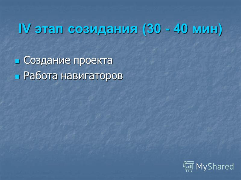 IV этап созидания (30 - 40 мин) Создание проекта Создание проекта Работа навигаторов Работа навигаторов