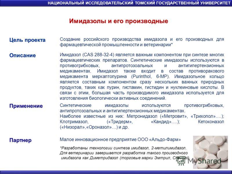 Имидазолы и его производные НАЦИОНАЛЬНЫЙ ИССЛЕДОВАТЕЛЬСКИЙ ТОМСКИЙ ГОСУДАРСТВЕННЫЙ УНИВЕРСИТЕТ Цель проекта Создание российского производства имидазола и его производных для фармацевтической промышленности и ветеринарии*Описание Имидазол (CAS 288-32-