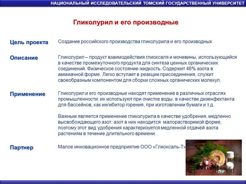 Гликолурил и его производные НАЦИОНАЛЬНЫЙ ИССЛЕДОВАТЕЛЬСКИЙ ТОМСКИЙ ГОСУДАРСТВЕННЫЙ УНИВЕРСИТЕТ Цель проекта Создание российского производства гликолурила и его производныхОписание Гликолурил – продукт взаимодействия глиоксаля и мочевины, использующи