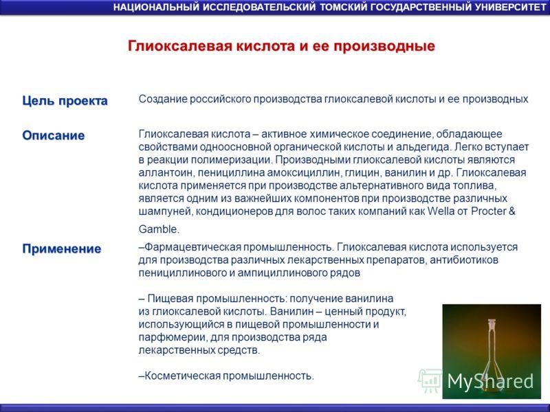 Глиоксалевая кислота и ее производные НАЦИОНАЛЬНЫЙ ИССЛЕДОВАТЕЛЬСКИЙ ТОМСКИЙ ГОСУДАРСТВЕННЫЙ УНИВЕРСИТЕТ Цель проекта Создание российского производства глиоксалевой кислоты и ее производныхОписание Глиоксалевая кислота – активное химическое соединени