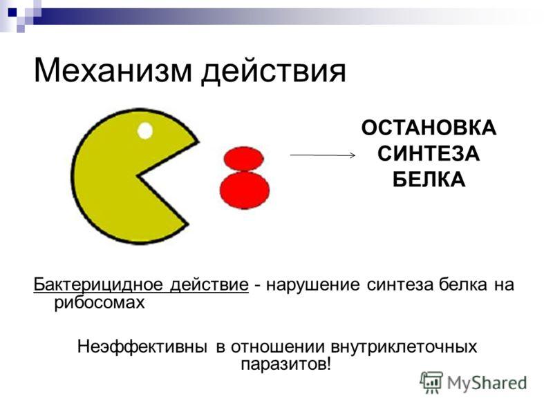 Механизм действия Бактерицидное действие - нарушение синтеза белка на рибосомах Неэффективны в отношении внутриклеточных паразитов! ОСТАНОВКА СИНТЕЗА БЕЛКА
