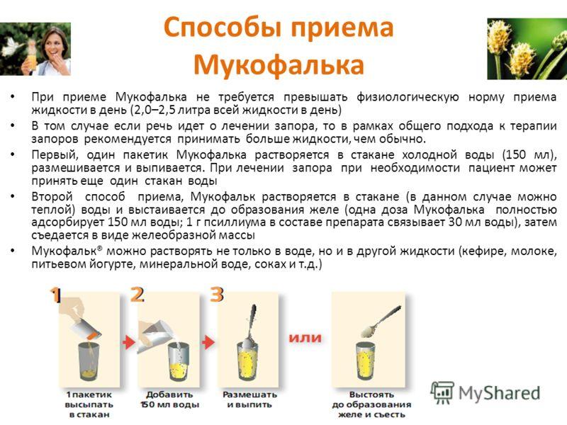 Способы приема Мукофалька При приеме Мукофалька не требуется превышать физиологическую норму приема жидкости в день (2,0–2,5 литра всей жидкости в день) В том случае если речь идет о лечении запора, то в рамках общего подхода к терапии запоров рекоме