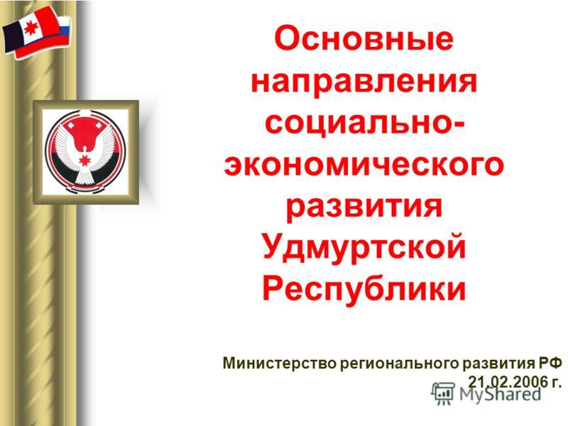 Основные направления социально- экономического развития Удмуртской Республики Министерство регионального развития РФ 21.02.2006 г.