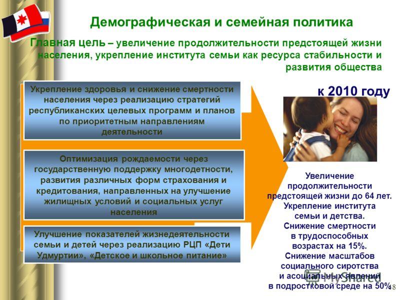 48 Демографическая и семейная политика к 2010 году Главная цель – увеличение продолжительности предстоящей жизни населения, укрепление института семьи как ресурса стабильности и развития общества Увеличение продолжительности предстоящей жизни до 64 л