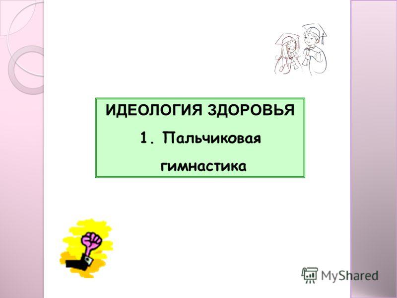 ИДЕОЛОГИЯ ЗДОРОВЬЯ 1. Пальчиковая гимнастика