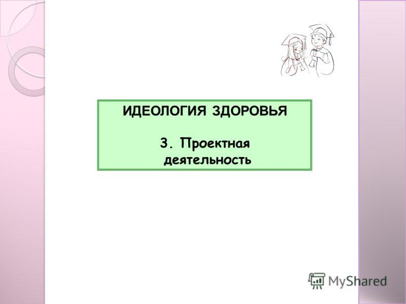 ИДЕОЛОГИЯ ЗДОРОВЬЯ 3. Проектная деятельность